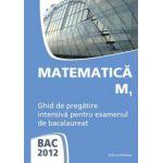 Bacalaureat 2012 Matematica M1. Ghid de pregatire intensiva pentru examenul de bacalaureat