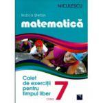 Matematică. Caiet de exerciţii pentru timpul liber. Clasa a VII-a Matematică. Caiet de exerciţii pentru timpul liber. Clasa a 7-a