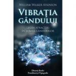 Vibraţia gândului - legea atracţiei în lumea gândurilor William Walker Atkinson