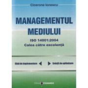 Managementul mediului ISO 14001:2004 - Calea spre excelenta (ghid de implementare, solutii de optimizare)