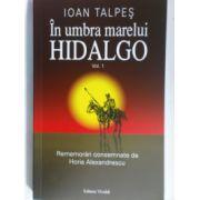 In umbra marelui Hidalgo. Vol. 1 Rememorari consemnate de Horia Alexandrescu