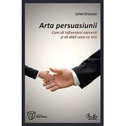 Arta persuasiunii - Cum să influenţezi oamenii şi să obţii ceea ce vrei
