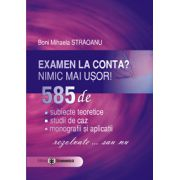 Examen la conta? nimic mai usor! 585 de: subiecte teoretice, studii de caz, monografii si aplicatii - rezolvate ... sau nu
