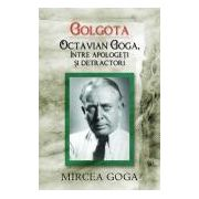 Golgota. Octavian Goga intre apologeti si detractori