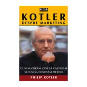 Kotler despre marketing. Cum sa cream, cum sa castigam si cum sa dominam pietele