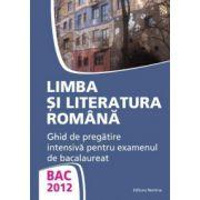 Bacalaureat  2012 limba si literatura romana. Ghid de pregatire intensiv pentru examenul de bacalaureat