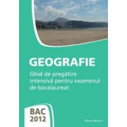 Bacalaureat 2012 Geografie. Ghid de pregatire intensiva pentru examenul de bacalaureat