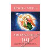 Arhangheli 101 Cum poţi lua legătura cu arhanghelii Mihail, Rafael, Gabriel, Uriel şi alţii, pentru a te bucura de vindecare, protecţie şi călăuzire divină