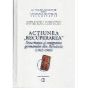 ACTIUNEA ,,RECUPERAREA''. Securitatea si emigrarea germanilor din Romania 1962-1989