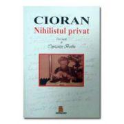 Cioran Nihilistul privat - Caiet ingrijit de Constantin Barbu