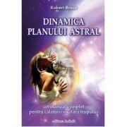 Dinamica planului astral. Un manual complet pentru călătorii în afara trupului