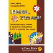 Matematica ... in viata noastra ( Culegere de exerctii si probleme de matematica pentru gimnaziu, tip PISA cu aplicatii in viata noastra )
