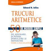 TRUCURI ARITMETICE: 50 DE MODURI SIMPLE DE ADUNARE, SCADERE, INMULTIRE SI IMPARTIRE FARA CALCULATOR