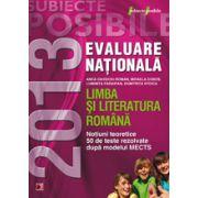 EVALUAREA NATIONALA 2013 LIMBA SI LITERATURA ROMANA. NOTIUNI TEORETICE SI 50 DE TESTE REZOLVATE. CLASA A VIII-A