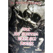 NOI NU SUNTEM URMASII ROMEI Vol.I + Vol. II
