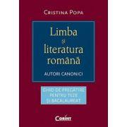LIMBA SI LITERATURA ROMANA. AUTORI CANONICI. GHID DE PREGĂTIRE PENTRU TEZE ŞI BACALAUREAT