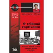 O tribună captivantă - Televiziune,ideologie,societate în România socialistă(1965-1983)