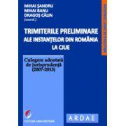 Trimiterile preliminare ale instantelor din Romania la CJUE. Culegere adnotata de jurisprudenta (2007-2013), vol. 1
