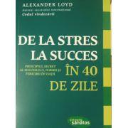 De la stres la succces in 40 de zile. Princiupiul secret al succesului, iubirii si fericirii in viata - Loyd Alexander