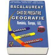 Bacalaureat 2016, ghid de pregatire Geografie, Romania, Europa, U. E. - sinteze, teste, rezolvari