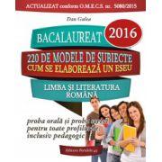 Bacalaureat 2016. Limba si literatura romana. Proba orala si proba scrisa pentru toate profilurile, inclusiv pedagocic (220 modele de subiecte)