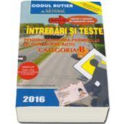 Intrebări şi Teste 2016 - pentru obţinerea permisului de conducere auto - categoria B - Explicatii si Comentarii ale Raspunsurilor Corecte