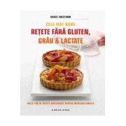Cele mai bune retete fara gluten, grau si lactate Peste 100 de retete apetisante pentru intreaga familie
