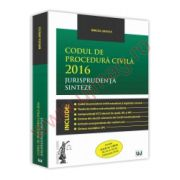 Codul de procedura civila 2016. Jurisprudenta. Sinteze Include O. U. G. nr. 1/2016 (M. Of. nr. 85 din 4 februarie 2016)