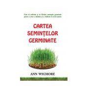 Cartea seminţelor germinate Cum să cultivăm şi să folosim semințele germinate pentru a avea o sănătate şi o vitalitate la nivel maxim