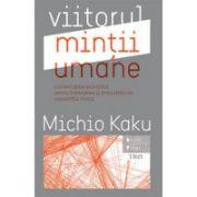 Viitorul mintii umane - O investigație ştiințifică pentru înțelegerea şi îmbunătățirea capacității minții - Michio Kaku