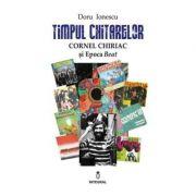 Timpul chitarelor - Cornel Chiriac si Epoca Beat - Doru Ionescu