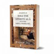 Există o soluție spirituală pentru orice problemă; Dr. Wayne W. Dyer - Carte tipărită