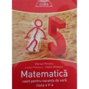 Matematica caiet pentru vacanta de vara clasa a V-a. Clubul matematicienilor - Marius Perianu