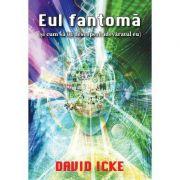 Eul fantoma si cum sa iti descoperi adevaratul eu - David Icke