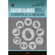 Cazuri clinice pentru biblioteca studentului la medicina - Ghidul ideal pentru studentii aflati la debutul stagiilor clinice
