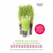 Retete de sucuri si smoothies pentru superenergie. Pentru scadere in greutate, detoxifiere, frumusete si nu numai