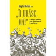 """Îi urăsc, mă!"""" O antologie a pamfletului. De la cronicarii munteni la Pamfil Șeicaru"""