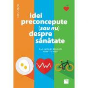 Idei preconcepute (sau nu) despre sănătate