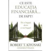 Ce este educația financiară... de fapt? De ce bogații devin și mai bogați ( Robert T. Kiyosaki, Tom Wheelwright )