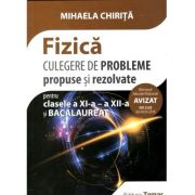 Fizica, culegere de probleme propuse si rezolvate pentru clasa a XI-a - a XII-a si Bacalaureat 2018- 2019 (Mihaela Chirita)