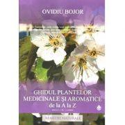 Ghidul plantelor medicinale si aromatice de la A la Z - Remedii naturiste (150 de plante medicinale si aromatice) - Ovidiu Bojor