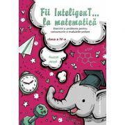 Fii InteligenT… la matematica clasa a IV-a 2018-2019. Exercitii si probleme pentru concursurile si evaluarile scolare