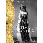 Ultima romantica. Biografia Reginei Maria - Hannah Pakula