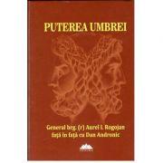 Puterea Umbrei, Istorii din lumea informatiilor secrete - De la Ceausescu la Basescu - General brg. (r) Aurel I. Rogojan fata in fata cu Dan Andronic