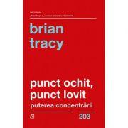 Punct ochit, punct lovit - puterea concentrării, Brian Tracy