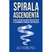 Spirala ascendentă - cum folosim neuroştiinţa pentru a schimba cursul depresiei Alex Korb