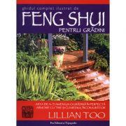 Ghid complet şi ilustrat de Feng Shui pentru grădini - arta de a-ţi amenaja o grădină în perfectă armonie cu tine şi cu mediul înconjurător Lillian Too