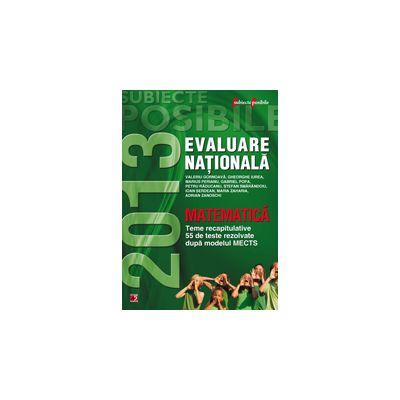 EVALUAREA NATIONALA 2013 MATEMATICA. TEME RECAPITULATIVE SI 55 DE TESTE REZOLVATE. CLASA A VIII-A