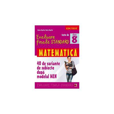 TESTE DE EVALUARE FINALA STANDARD. CLASA A VIII-A. MATEMATICA (40 DE VARIANTE DE SUBIECTE DUPA MODELUL MEN)