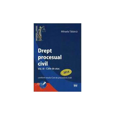 Drept procesual civil Volumul 3 - Caile de atac conform noului Cod de procedura civila 2014